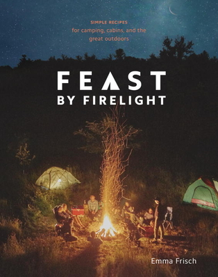 Feast by Firelight: Simple Recipes for Camping, Cabins, and the Great Outdoors [A Cookbook] - Frisch, Emma