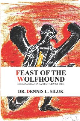 Feast of the Wolfhound: (An Alexandrian Epic & Multitudinous Tale) - Siluk Dr Hc, Dennis L