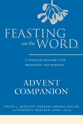 Feasting on the Word Advent Companion: A Thematic Resource for Preaching and Worship - Bartlett, David L. (Editor), and Taylor, Barbara Brown (Editor), and Long, Kimberly Bracken (Editor)