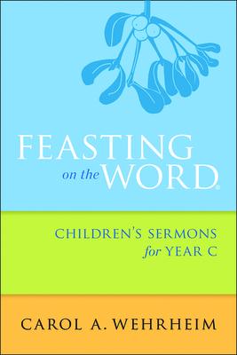 Feasting on the Word Children's Sermons for Year C - Wehrheim, Carol A