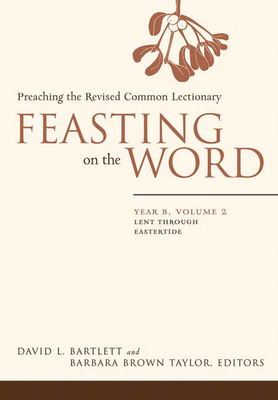 Feasting on the Word: Year B, Vol. 2: Lent Through Eastertide - Bartlett, David Lyon, and Bartlett, David L (Editor), and Taylor, Barbara Brown (Editor)