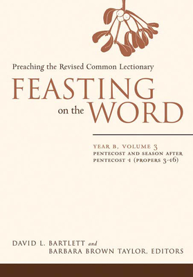 Feasting on the Word, Year B, Volume 3: Preaching the Revised Common Lectionary - Bartlett, David L (Editor), and Taylor, Barbara Brown (Editor)