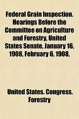 Federal Grain Inspection. Hearings Before the Committee on Agriculture and Forestry, United States Senate, January 16, 1908, February 6, 1908, (Paperback) - United States Congress Forestry