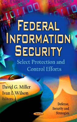 Federal Information Security: Select Protection & Control Efforts - Miller, David G. (Editor), and Wilson, Ivan I. (Editor)