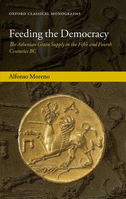 Feeding the Democracy: The Athenian Grain Supply in the Fifth and Fourth Centuries BC - Moreno, Alfonso