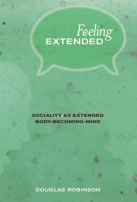 Feeling Extended: Sociality as Extended Body-Becoming-Mind - Robinson, Douglas