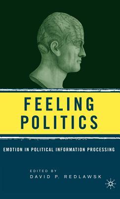 Feeling Politics: Emotion in Political Information Processing - Redlawsk, D (Editor)