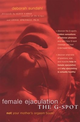 Female Ejaculation and the G-Spot: Not Your Mother's Orgasm Book! - Sundahl, Deborah