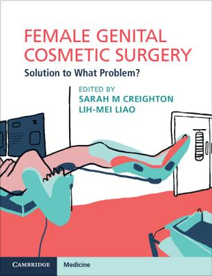 Female Genital Cosmetic Surgery: Solution to What Problem? - Creighton, Sarah M. (Editor), and Liao, Lih-Mei (Editor)