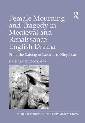 Female Mourning in Medieval and Renaissance English Drama: From the Raising of Lazarus to King Lear - Goodland, Katharine
