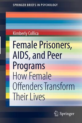 Female Prisoners, AIDS, and Peer Programs: How Female Offenders Transform Their Lives - Collica, Kimberly