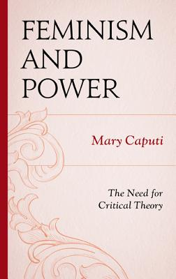 Feminism and Power: The Need for Critical Theory - Caputi, Mary