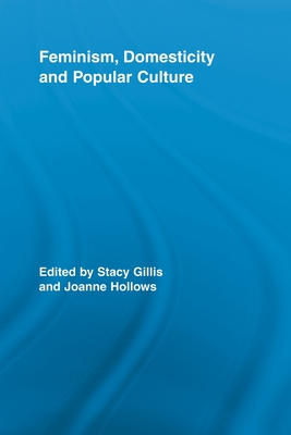 Feminism, Domesticity and Popular Culture - Gillis, Stacy (Editor), and Hollows, Joanne (Editor)