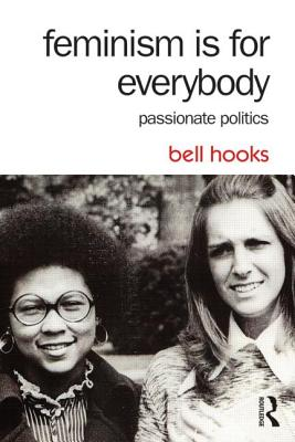 Feminism Is for Everybody: Passionate Politics - Hooks, Bell