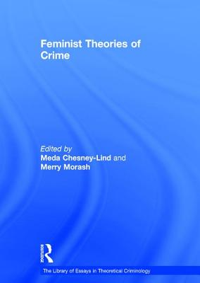 Feminist Theories of Crime - Morash, Merry, Professor, and Chesney-Lind, Meda, Professor (Editor), and Henry, Stuart, Professor (Series edited by)