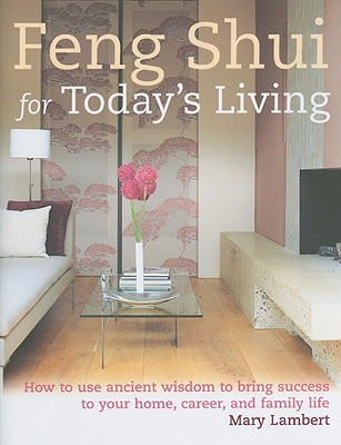 Feng Shui for Today's Living: How to Use Ancient Wisdom to Bring Success to Your Home, Career, and Family Life - Lambert, Mary