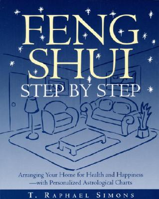 Feng Shui Step by Step: Arranging Your Home for Health and Happiness--With Personalized Astrological Cha Rts - Simons, T Raphael