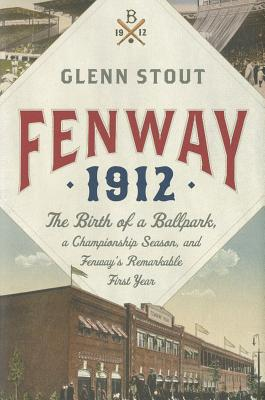 Fenway 1912: The Birth of a Ballpark, a Championship Season, and Fenway's Remarkable First Year - Stout, Glenn