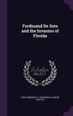 Ferdinand de Soto and the Invasion of Florida - Ober, Frederick a (Frederick Albion) 1 (Creator)