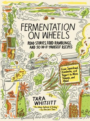 Fermentation on Wheels: Road Stories, Food Ramblings, and 50 Do-It-Yourself Recipes from Sauerkraut, Kombucha, and Yogurt to Miso, Tempeh, and Mead - Whitsitt, Tara