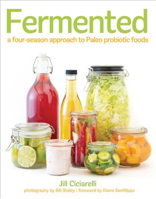 Fermented: A Four-Season Approach to Paleo Probiotic Foods - Ciciarelli, Jill