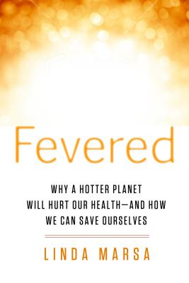 Fevered: Why a Hotter Planet Will Hurt Our Health - And How We Can Save Ourselves - Marsa, Linda