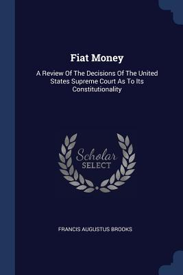 Fiat Money: A Review of the Decisions of the United States Supreme Court as to Its Constitutionality - Brooks, Francis Augustus