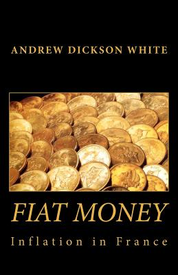Fiat Money Inflation in France: How It Came, What It Brought, and How It Ended - White, Andrew Dickson