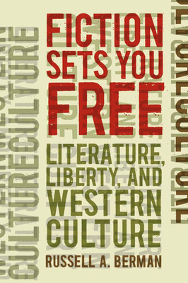 Fiction Sets You Free: Literature, Liberty, and Western Culture - Berman, Russell A
