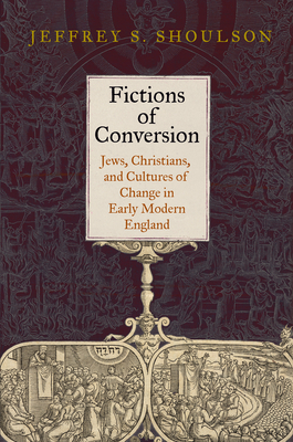 Fictions of Conversion: Jews, Christians, and Cultures of Change in Early Modern England - Shoulson, Jeffrey S