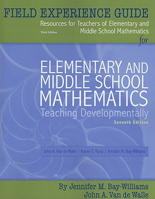 Field Experience Guide Resources for Teachers of Elementary and Middle School Mathematics for Elementary and Middle School Mathematics: Teaching Developmentally - Bay-Williams, Jennifer M, and Karp, Karen S, and Van de Walle, John A