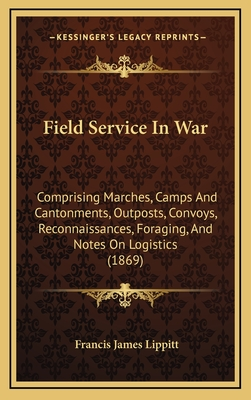 Field Service in War: Comprising Marches, Camps and Cantonments, Outposts, Convoys, Reconnaissances, Foraging, and Notes on Logistics (1869) - Lippitt, Francis James