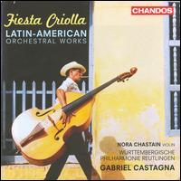 Fiesta Criolla: Latin American Orchestral Works - Nora Chastain (violin); W�rttembergische Philharmonie Reutlingen; Gabriel Castagna (conductor)