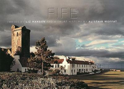 Fife: Images by Liz Hanson and a Short History by Alistair Moffat - Moffat, Alistair, and Hanson, Liz (Photographer)