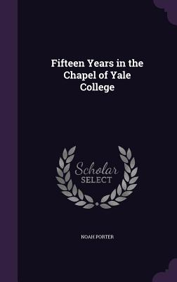Fifteen Years in the Chapel of Yale College - Porter, Noah