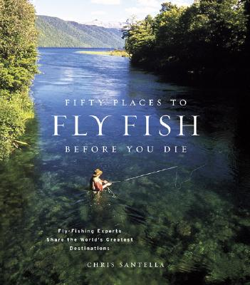 Fifty Places to Fly Fish Before You Die: Fly-Fishing Experts Share the Worlds Greatest Destinations - Santella, Chris