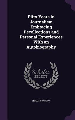 Fifty Years in Journalism Embracing Recollections and Personal Experiences with an Autobiography - Brockway, Beman