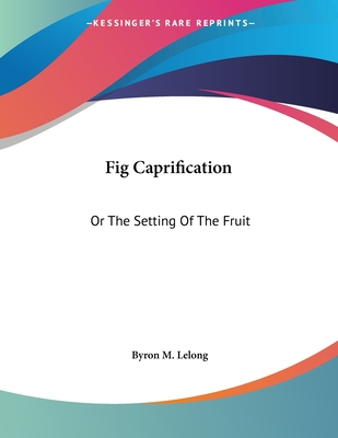 Fig Caprification: Or the Setting of the Fruit - Lelong, Byron M