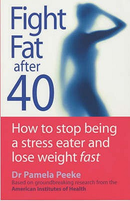 Fight Fat After Forty: How to Stop Being a Stress Eater and Lose Weight Fast - Peeke, Pamela