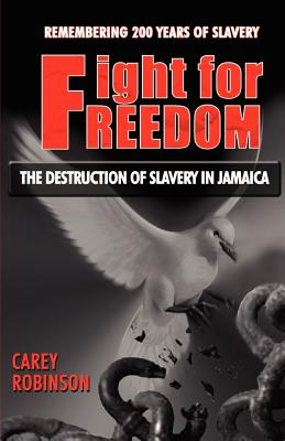 Fight for Freedom: The Destruction of Slavery in Jamaica - Robinson, Carey