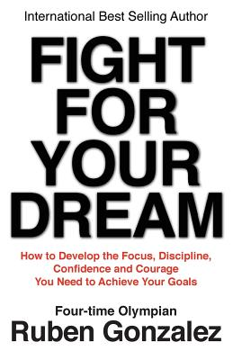 Fight for Your Dream: How to Develop the Focus, Discipline, Confidence and Courage You Need to Achieve Your Goals - Gonzalez, Ruben