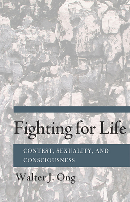 Fighting for Life: Contest, Sexuality, and Consciousness - Ong, Walter J