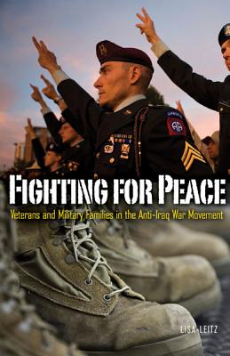 Fighting for Peace: Veterans and Military Families in the Anti-Iraq War Movement - Leitz, Lisa