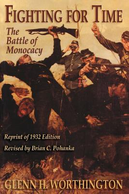 Fighting for Time: The Battle of Monocacy - Worthington, Glenn H, and Pohanka, Brian C (Editor)