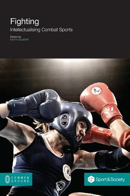 Fighting: Intellectualising Combat Sports - Gilbert, Keith (Editor)