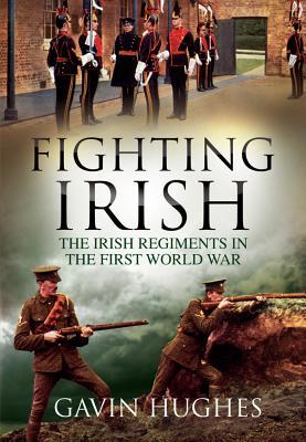 Fighting Irish: The Irish Regiments in the First World War - Hughes, Gavin