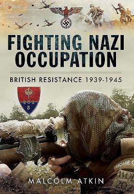 Fighting Nazi Occupation: British Resistance 1939 - 1945 - Atkin, Malcolm