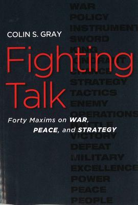 Fighting Talk: Forty Maxims on War, Peace, and Strategy - Gray, Colin S