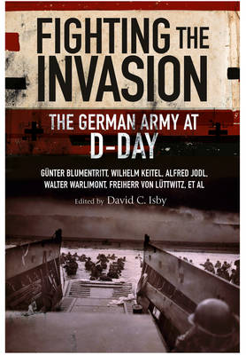 Fighting the Invasion: The German Army at D-Day - Isby, ,David,(Ed)
