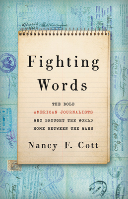 Fighting Words: The Bold American Journalists Who Brought the World Home Between the Wars - Cott, Nancy F